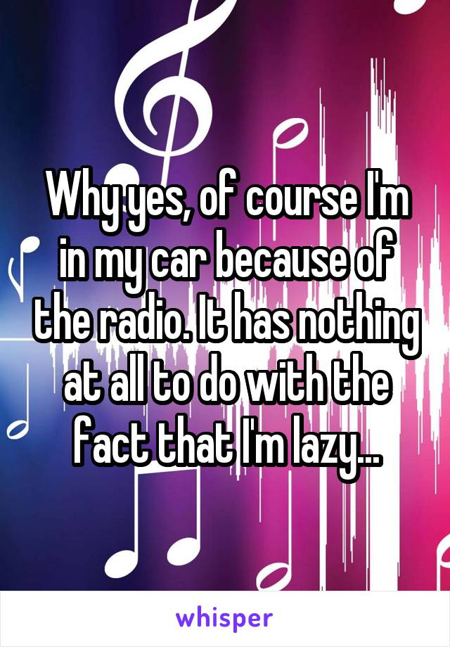 Why yes, of course I'm in my car because of the radio. It has nothing at all to do with the fact that I'm lazy...
