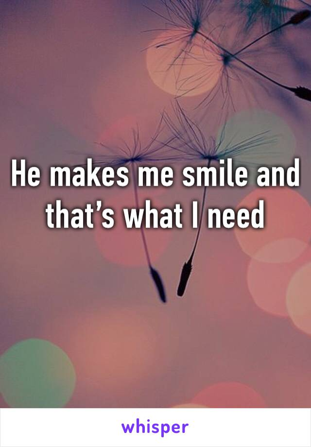 He makes me smile and that's what I need