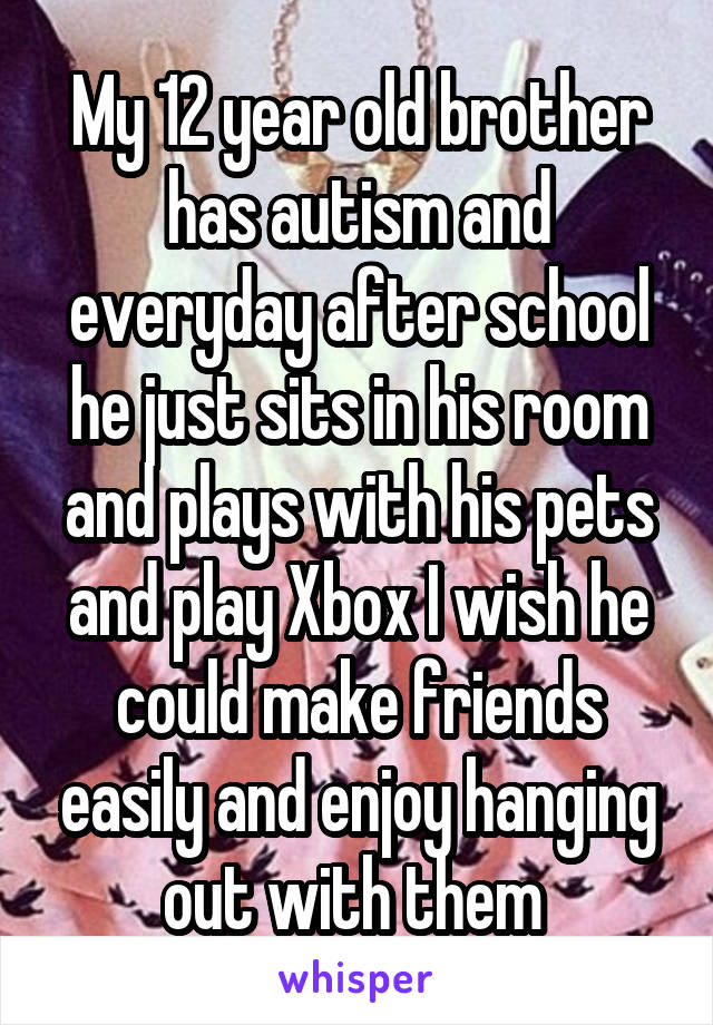 My 12 year old brother has autism and everyday after school he just sits in his room and plays with his pets and play Xbox I wish he could make friends easily and enjoy hanging out with them