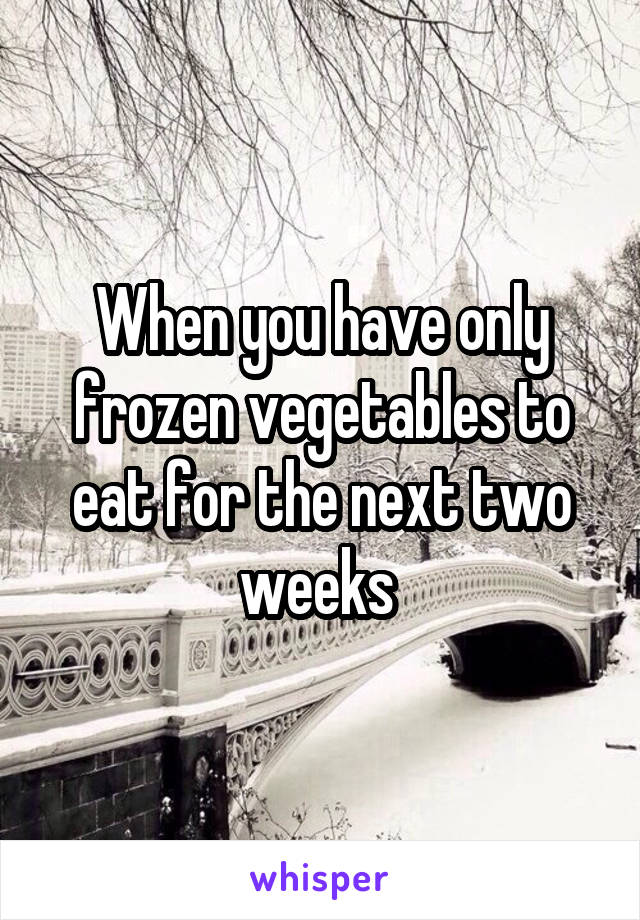 When you have only frozen vegetables to eat for the next two weeks