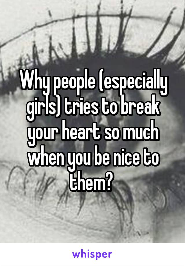 Why people (especially girls) tries to break your heart so much when you be nice to them?
