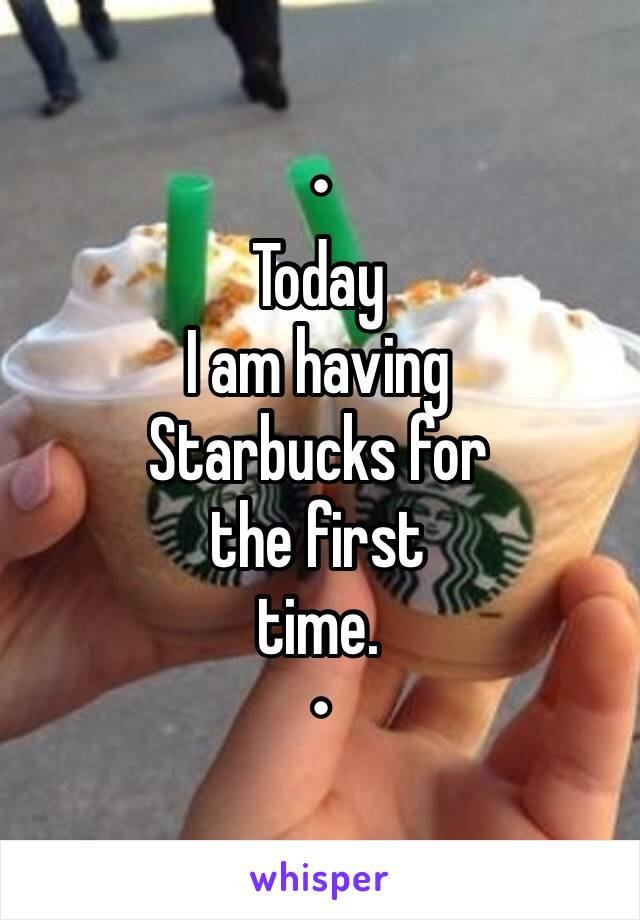 • Today  I am having Starbucks for the first time. •