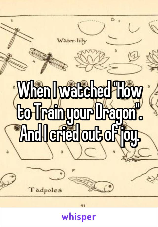 """When I watched """"How to Train your Dragon"""". And I cried out of joy."""