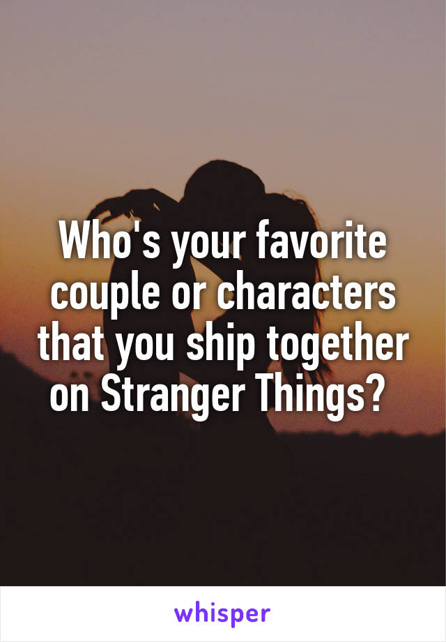 Who's your favorite couple or characters that you ship together on Stranger Things?