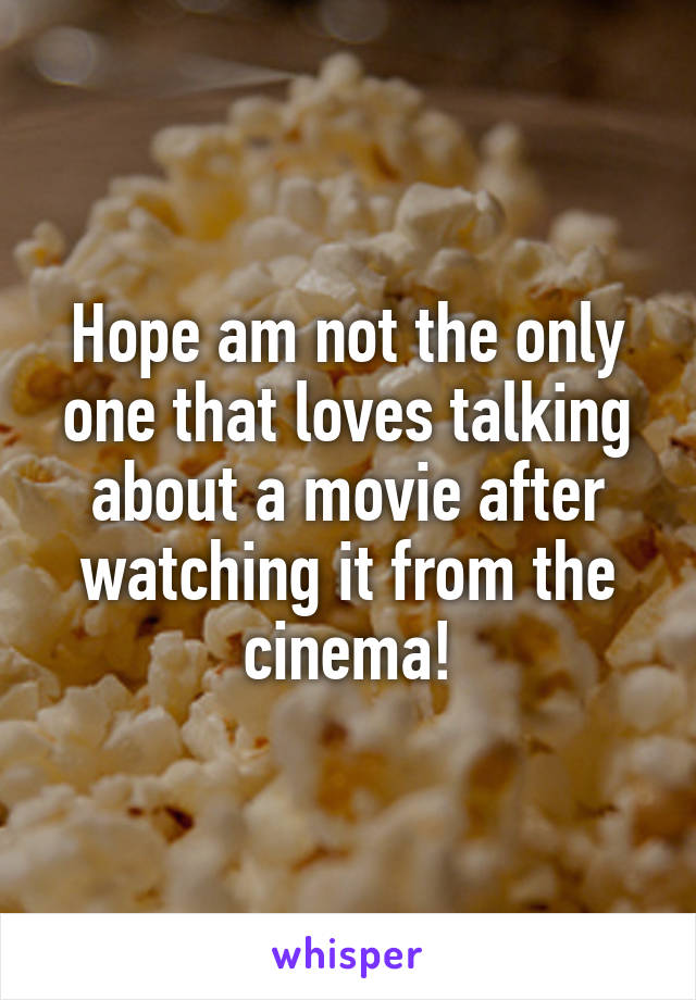 Hope am not the only one that loves talking about a movie after watching it from the cinema!