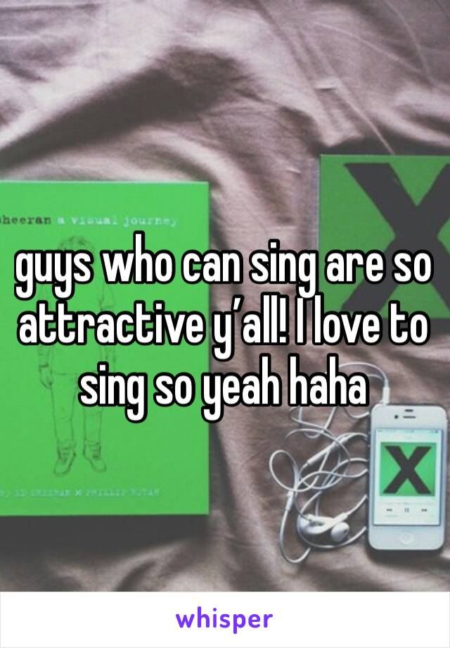 guys who can sing are so attractive y'all! I love to sing so yeah haha