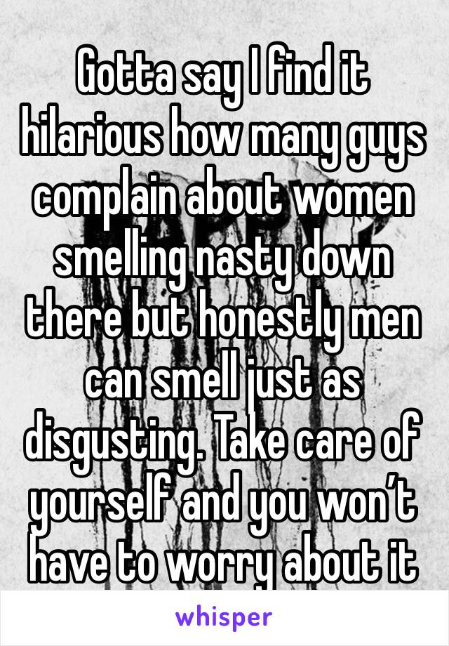 Gotta say I find it hilarious how many guys complain about women smelling nasty down there but honestly men can smell just as disgusting. Take care of yourself and you won't have to worry about it