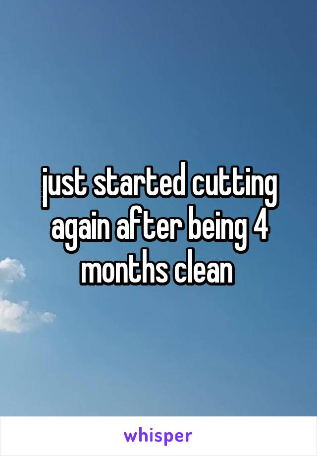just started cutting again after being 4 months clean