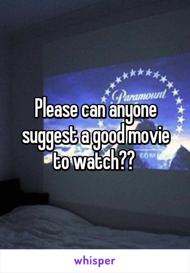 Please can anyone suggest a good movie to watch??