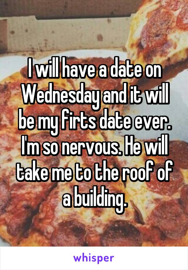 I will have a date on Wednesday and it will be my firts date ever. I'm so nervous. He will take me to the roof of a building.