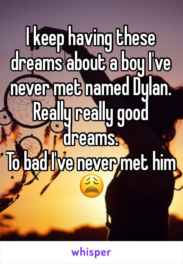 I keep having these dreams about a boy I've never met named Dylan.  Really really good dreams. To bad I've never met him  😩