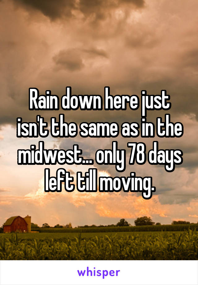 Rain down here just isn't the same as in the midwest... only 78 days left till moving.