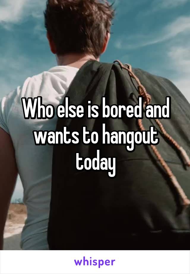 Who else is bored and wants to hangout today