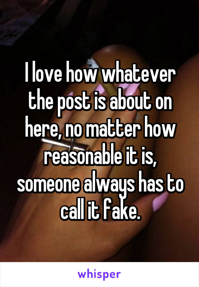 I love how whatever the post is about on here, no matter how reasonable it is, someone always has to call it fake.