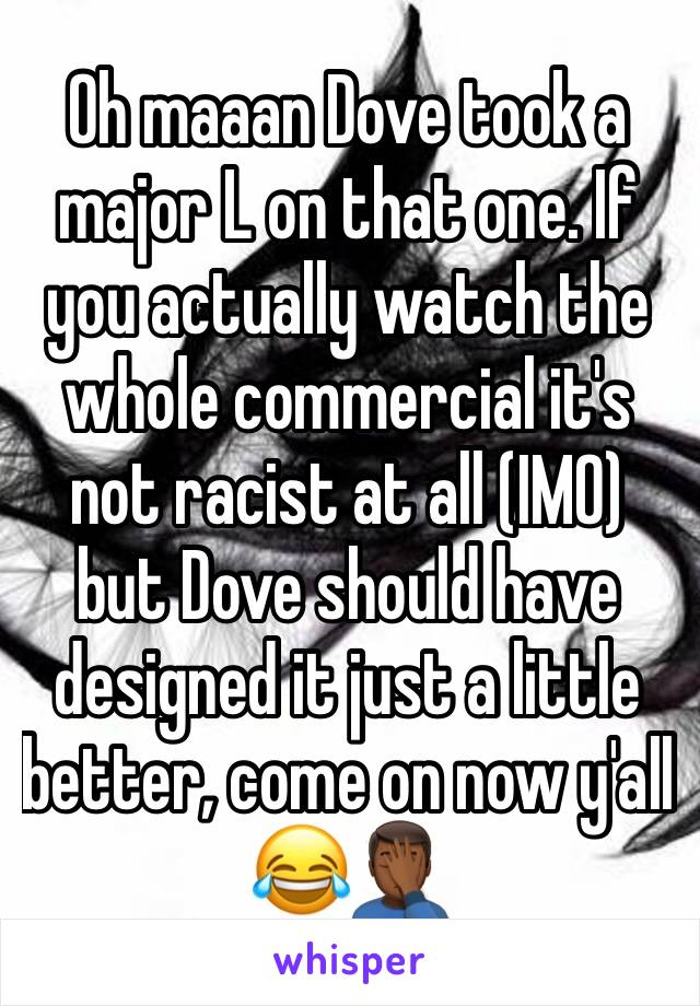 Oh maaan Dove took a major L on that one. If you actually watch the whole commercial it's not racist at all (IMO) but Dove should have designed it just a little better, come on now y'all 😂🤦🏾♂️