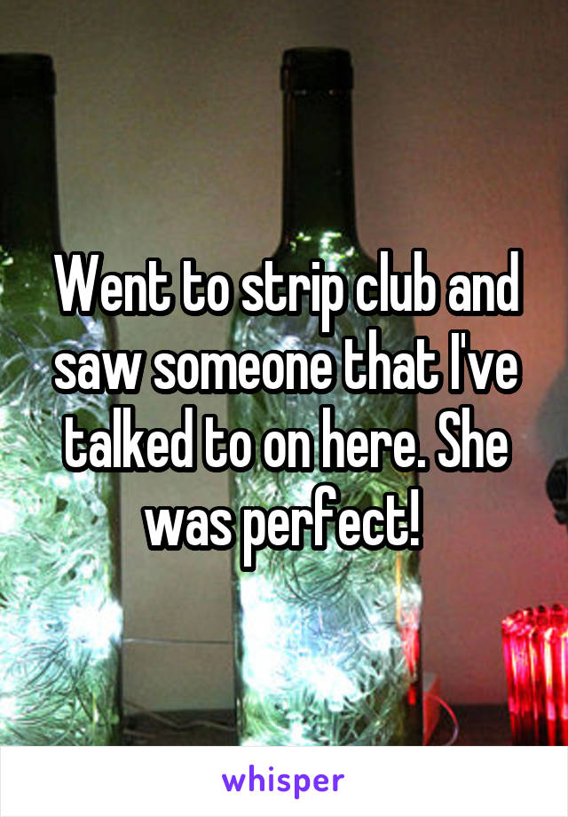 Went to strip club and saw someone that I've talked to on here. She was perfect!