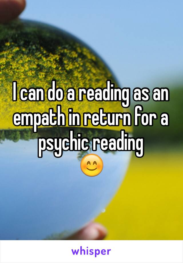 I can do a reading as an empath in return for a psychic reading  😊