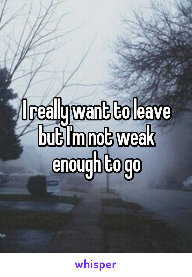 I really want to leave but I'm not weak enough to go