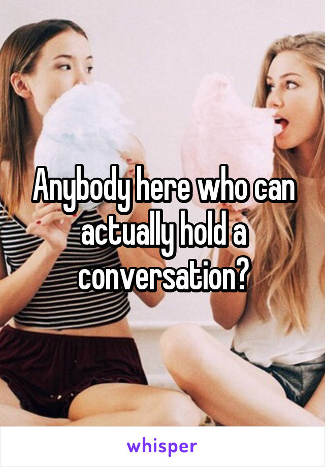 Anybody here who can actually hold a conversation?