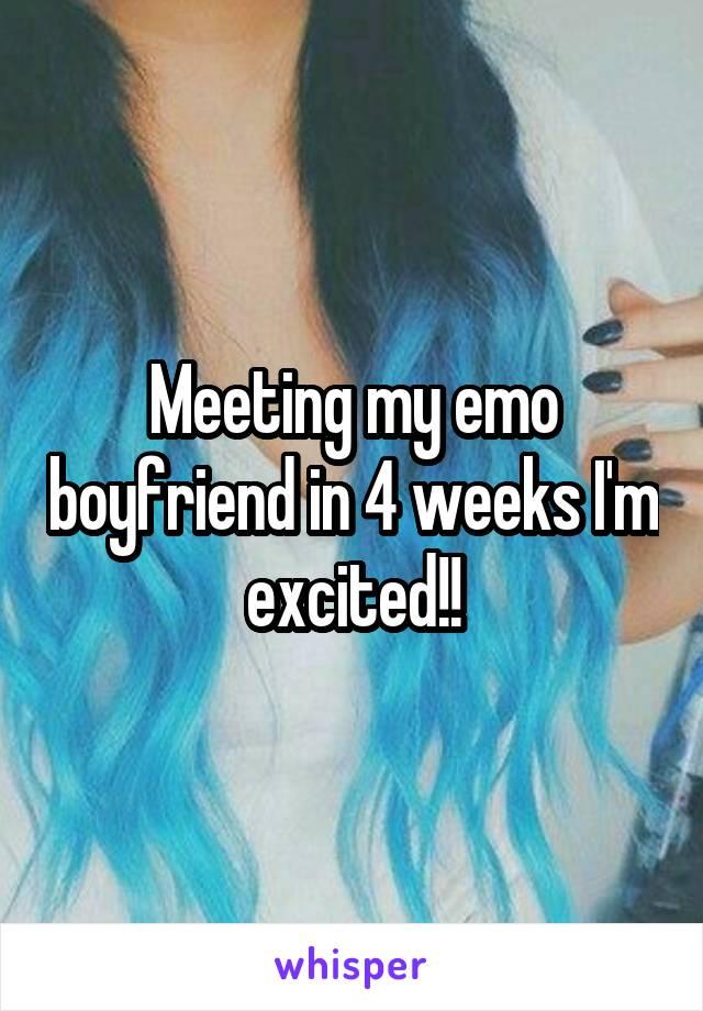 Meeting my emo boyfriend in 4 weeks I'm excited!!