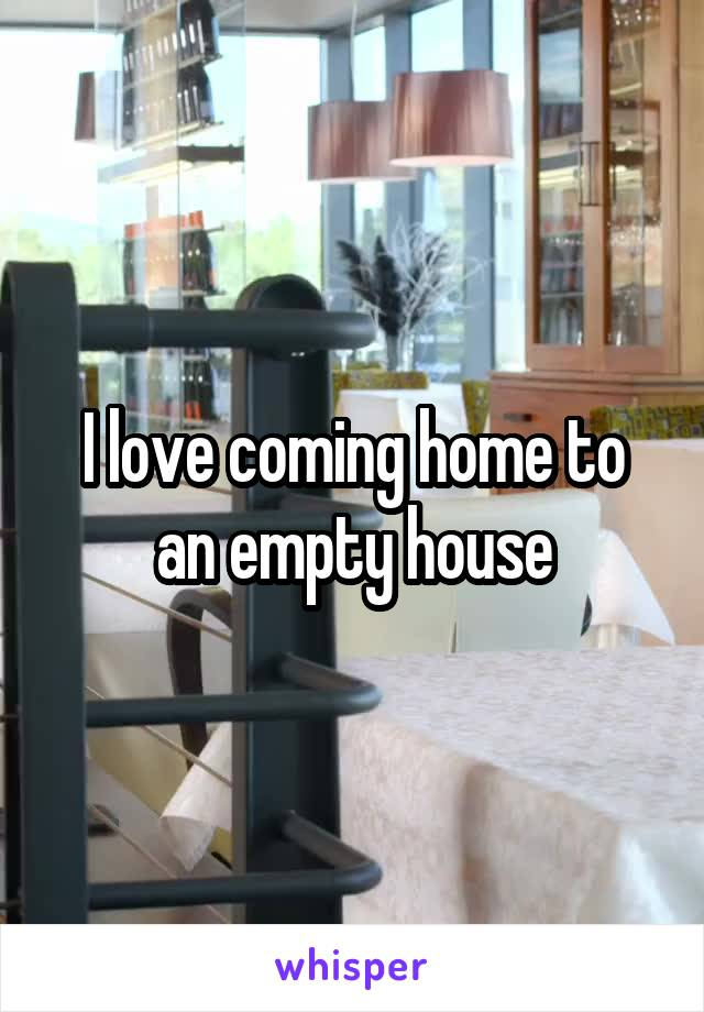 I love coming home to an empty house