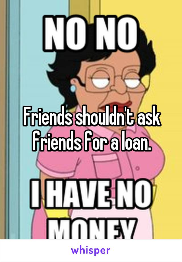 Friends shouldn't ask friends for a loan.
