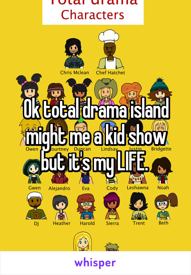 Ok total drama island might me a kid show but it's my LIFE.