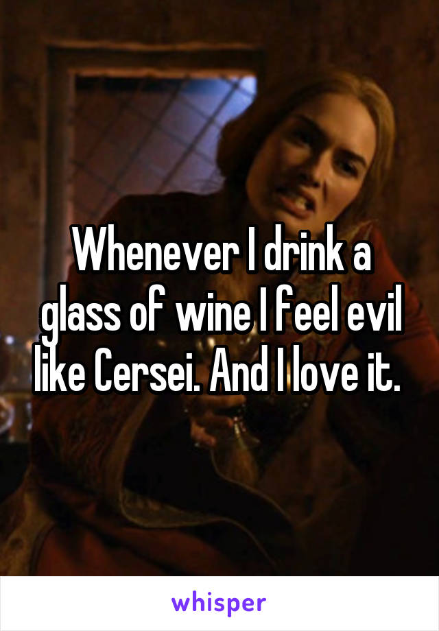 Whenever I drink a glass of wine I feel evil like Cersei. And I love it.