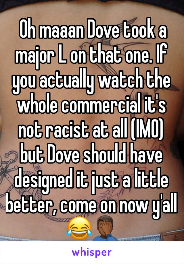 Oh maaan Dove took a major L on that one. If you actually watch the whole commercial it's not racist at all (IMO) but Dove should have designed it just a little better, come on now y'all 😂🤦🏾‍♂️