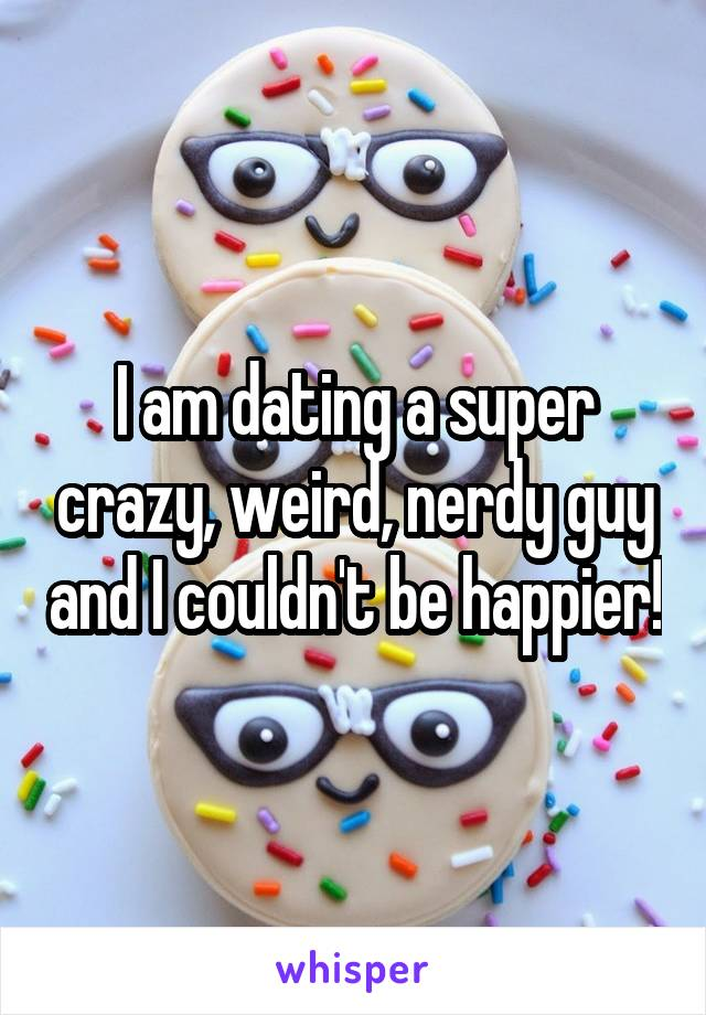 I am dating a super crazy, weird, nerdy guy and I couldn't be happier!