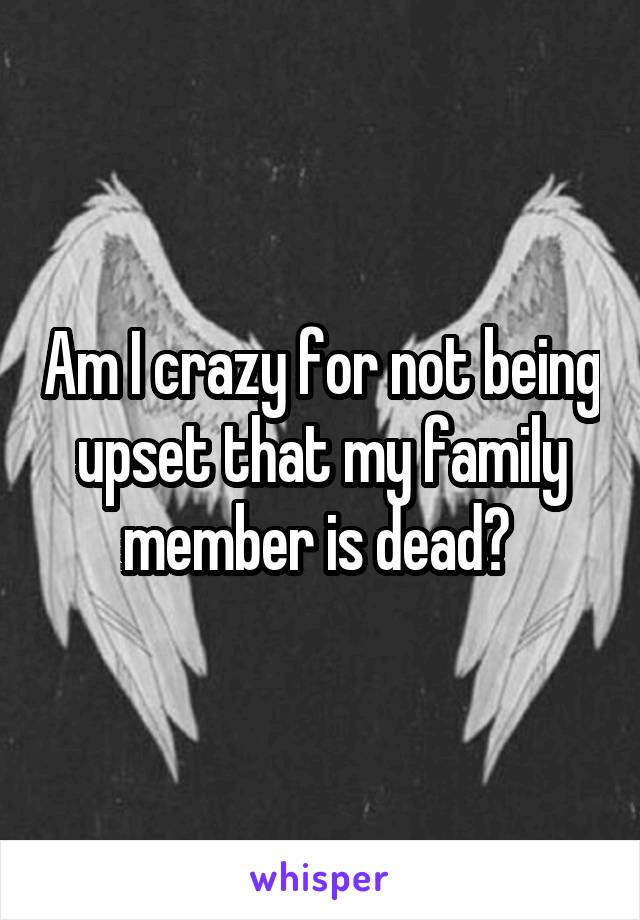 Am I crazy for not being upset that my family member is dead?