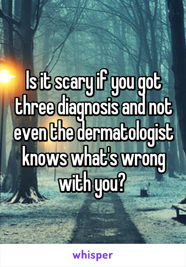 Is it scary if you got three diagnosis and not even the dermatologist knows what's wrong with you?