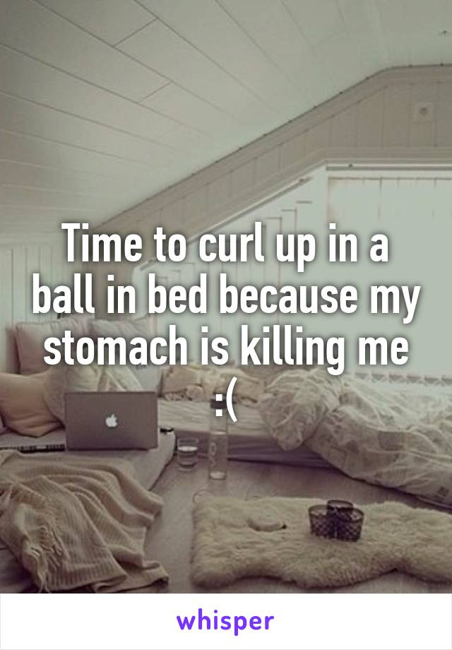 Time to curl up in a ball in bed because my stomach is killing me :(