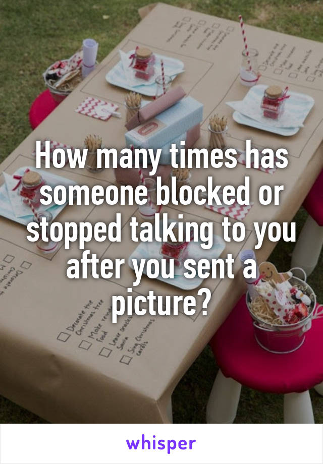 How many times has someone blocked or stopped talking to you after you sent a picture?