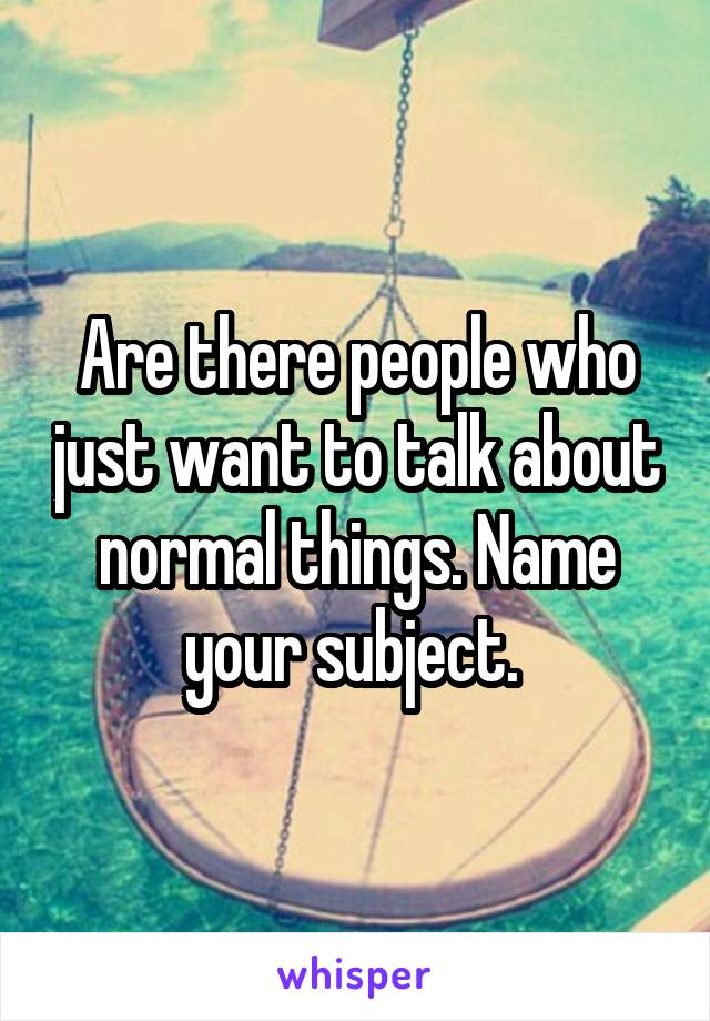 Are there people who just want to talk about normal things. Name your subject.