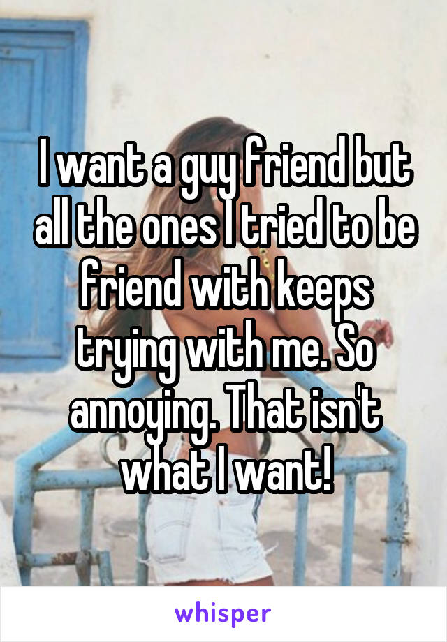 I want a guy friend but all the ones I tried to be friend with keeps trying with me. So annoying. That isn't what I want!