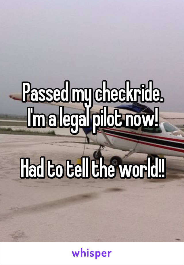 Passed my checkride. I'm a legal pilot now!  Had to tell the world!!