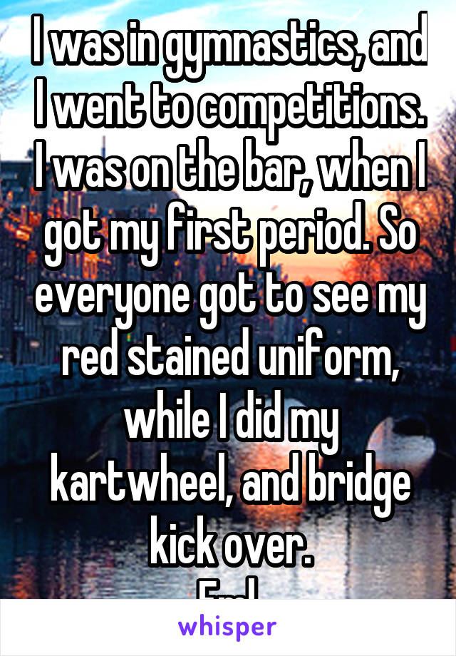 I was in gymnastics, and I went to competitions. I was on the bar, when I got my first period. So everyone got to see my red stained uniform, while I did my kartwheel, and bridge kick over. Fml.