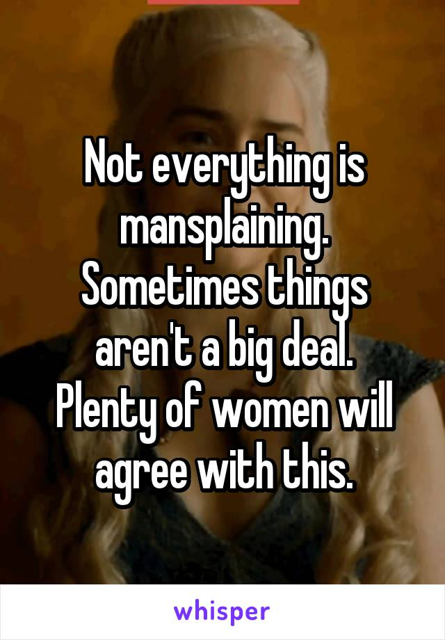 Not everything is mansplaining. Sometimes things aren't a big deal. Plenty of women will agree with this.