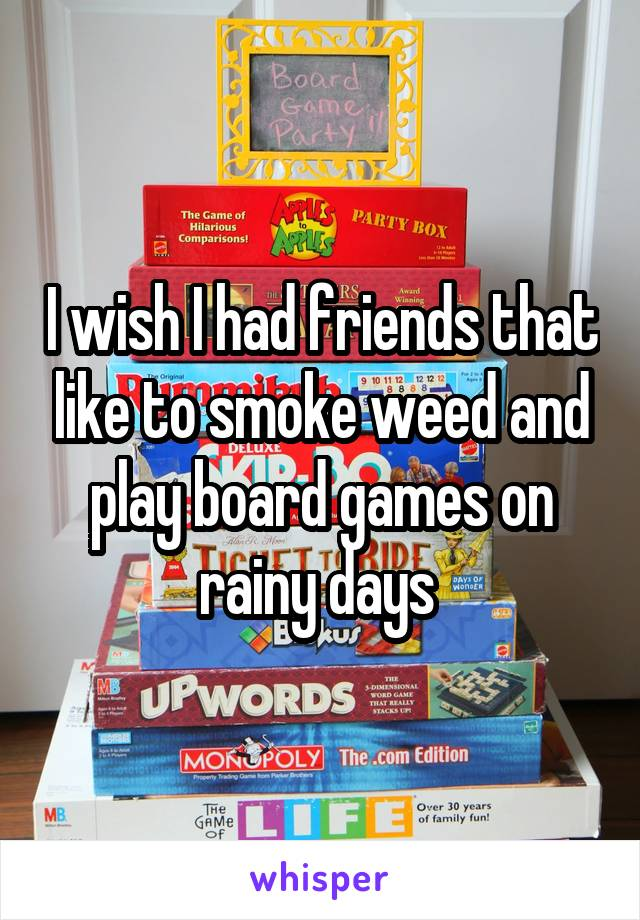 I wish I had friends that like to smoke weed and play board games on rainy days