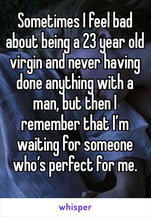 Sometimes I feel bad about being a 23 year old virgin and never having done anything with a man, but then I remember that I'm waiting for someone who's perfect for me.