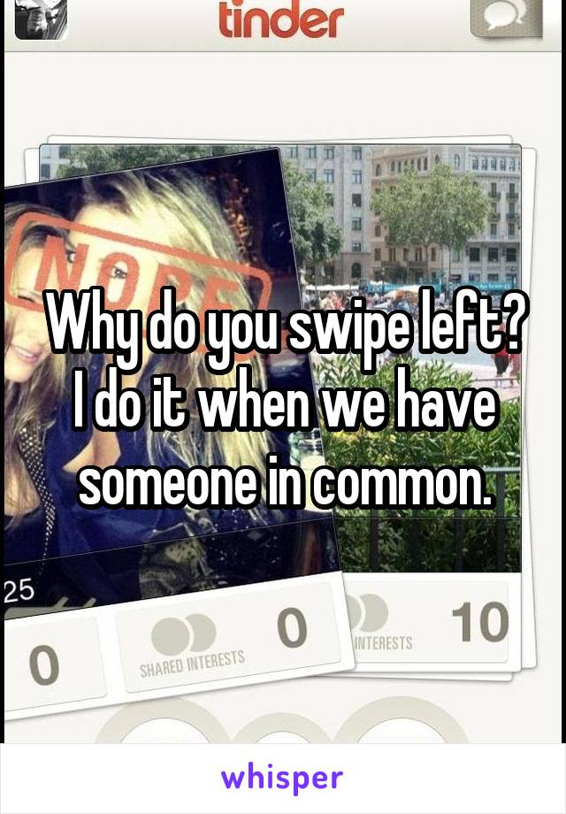 Why do you swipe left? I do it when we have someone in common.