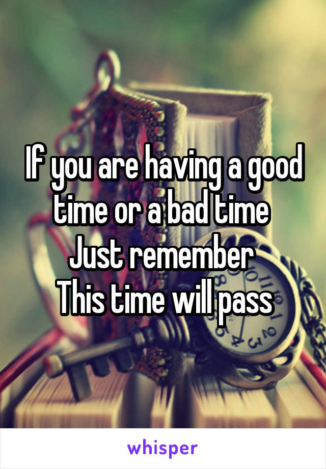 If you are having a good time or a bad time  Just remember  This time will pass