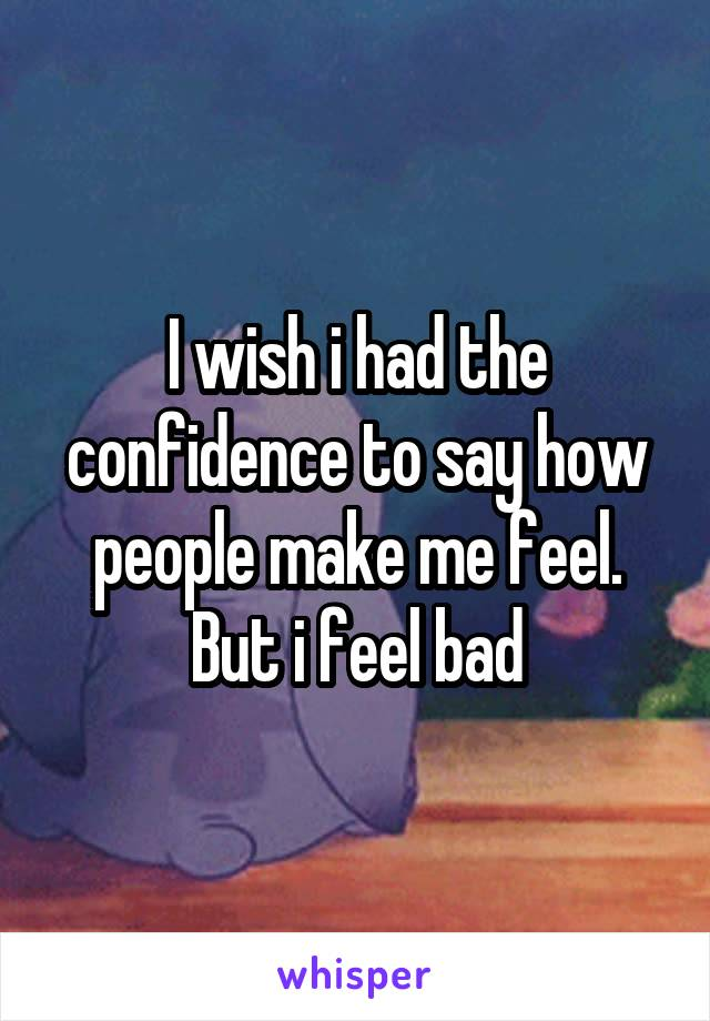 I wish i had the confidence to say how people make me feel. But i feel bad