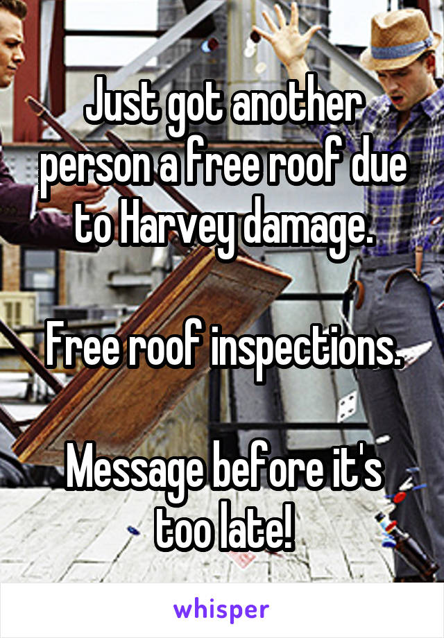 Just got another person a free roof due to Harvey damage.  Free roof inspections.  Message before it's too late!