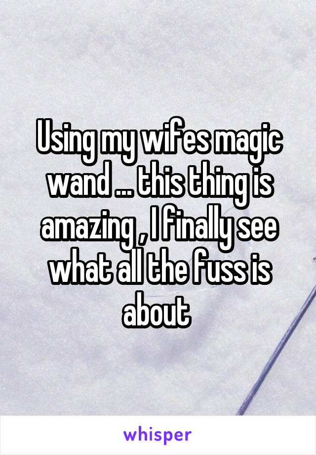 Using my wifes magic wand ... this thing is amazing , I finally see what all the fuss is about