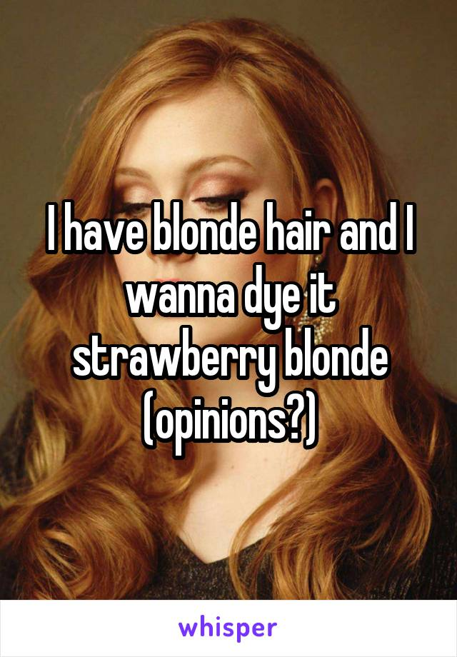I have blonde hair and I wanna dye it strawberry blonde (opinions?)