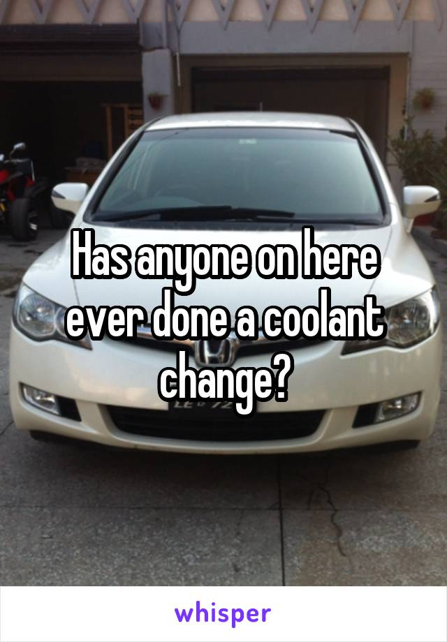 Has anyone on here ever done a coolant change?
