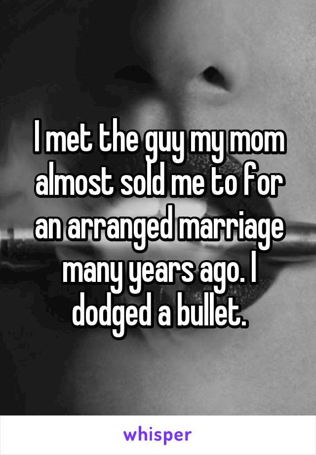 I met the guy my mom almost sold me to for an arranged marriage many years ago. I dodged a bullet.