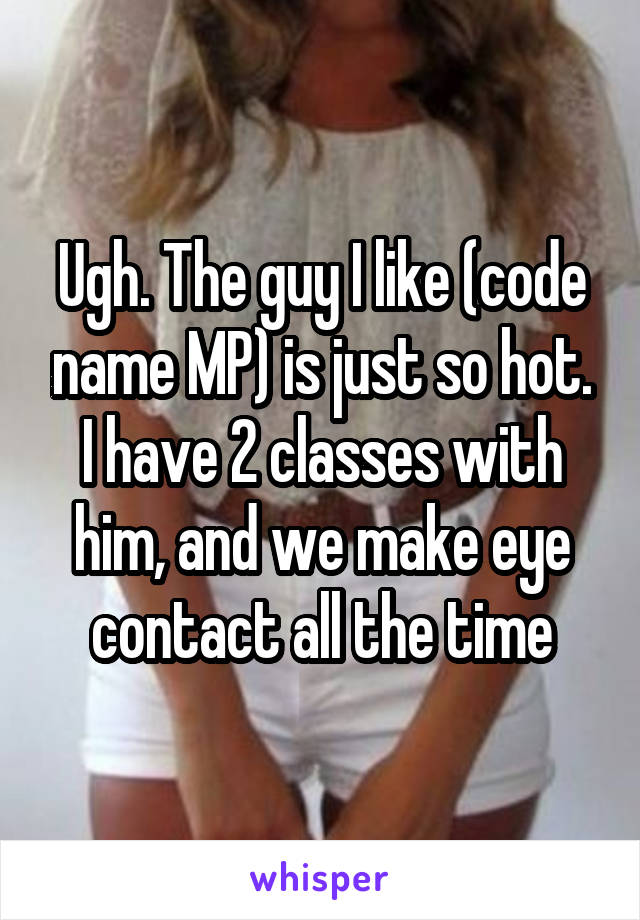 Ugh. The guy I like (code name MP) is just so hot. I have 2 classes with him, and we make eye contact all the time